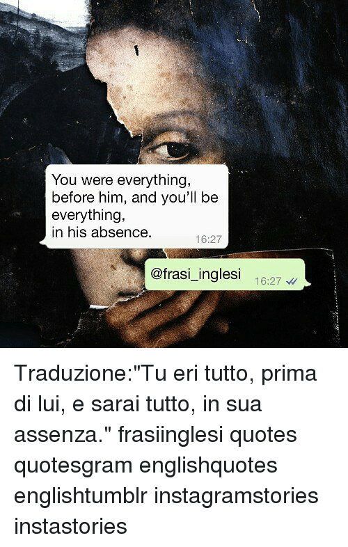 "Memes, Quotes, and 🤖: You were everything,  before him, and you'll be  everything,  in his absence.  16:27  @frasi_inglesi 1627 Traduzione:""Tu eri tutto, prima di lui, e sarai tutto, in sua assenza."" frasiinglesi quotes quotesgram englishquotes englishtumblr instagramstories instastories"