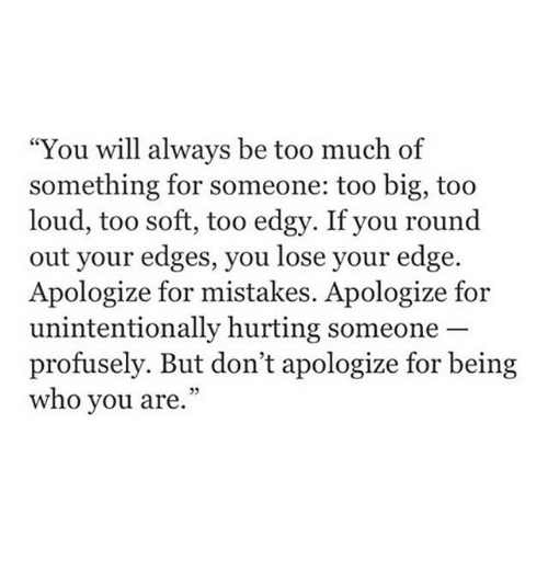 """Too Much, Edgy, and Mistakes: """"You will always be too much of  something for someone: too big, too  loud, too soft, too edgy. If you round  out your edges, you lose your edge.  Apologize for mistakes. Apologize for  unintentionally hurting someone  profusely. But don't apologize for being  who you are.""""  05"""