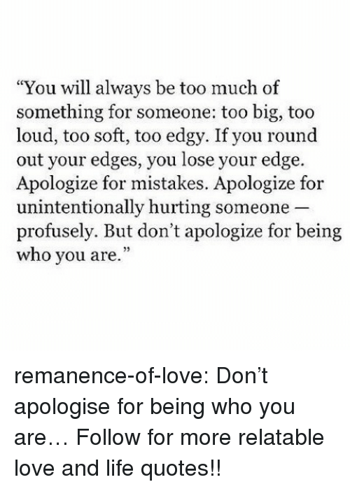 """Life, Love, and Target: """"You will always be too much of  something for someone: too big, too  loud, too soft, too edgy. If you round  out your edges, you lose your edge.  Apologize for mistakes. Apologize for  unintentionally hurting someone  profusely. But don't apologize for being  who you are."""" remanence-of-love:  Don't apologise for being who you are…  Follow for more relatable love and life quotes!!"""