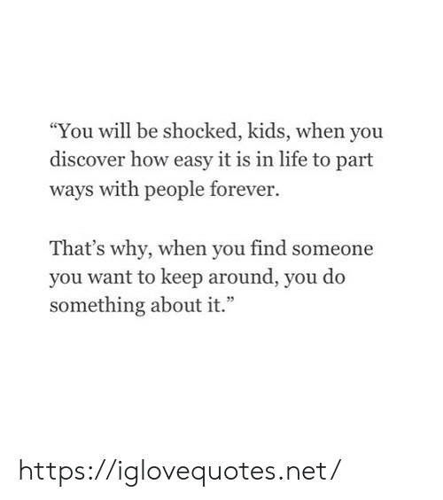 """Do Something About: You will be shocked, kids, when you  discover how easy it is in life to part  ways with people forever.  That's why, when you find someone  you want to keep around, you do  something about it."""" https://iglovequotes.net/"""