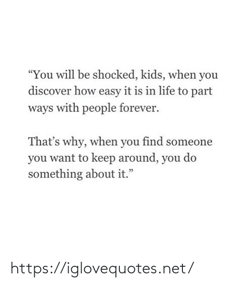 """Do Something About: """"You will be shocked, kids, when you  discover how easy it is in life to part  ways with people forever.  That's why, when you find someone  you want to keep around, you do  something about it."""" https://iglovequotes.net/"""