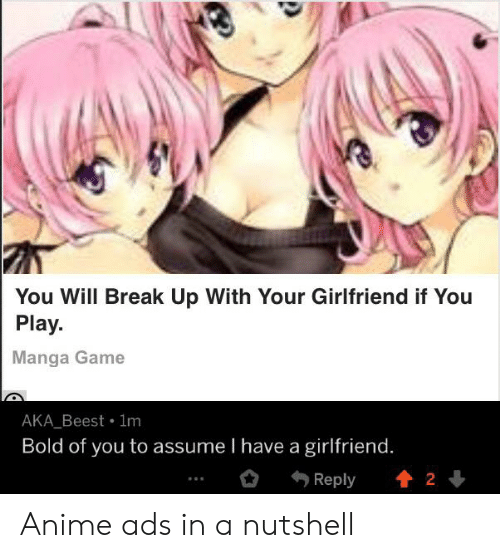 Anime, Break, and Game: You Will Break Up With Your Girlfriend if You  Play.  Manga Game  AKA Beest 1m  Bold of you to assume I have a girlfriend.  2  Reply Anime ads in a nutshell