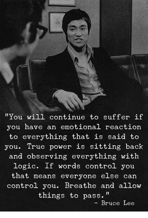 """Logic, True, and Control: """"You will continue to suffer if  you have an emotional reaction  to everything that is said to  you. True power is sitting back  and observing everything with  logic. If words control you  that means everyone else can  control you. Breathe and allow  things to pass.""""  Bruce Lee"""