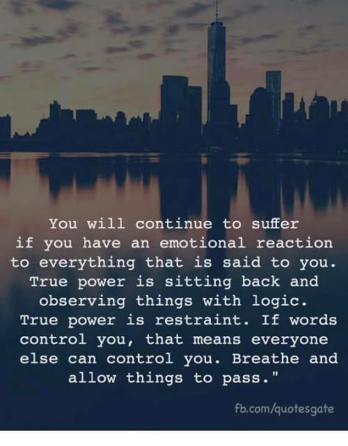 """Logic, True, and Control: You will continue to suffer  if you have an emotional reaction  to everything that is said to you.  True power is sitting back and  observing things with logic.  True power is restraint. If words  control you, that means everyone  else can control you. Breathe and  allow things to pass.""""  fb.com/quotesgate"""