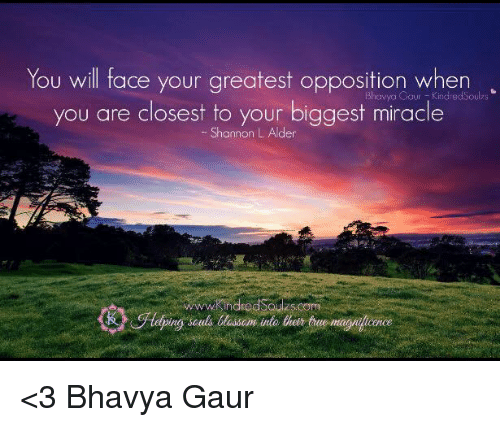alder: You will face your greatest opposition when  Coun you are closest to your biggest miracle  Shannon  L. Alder  there <3 Bhavya Gaur