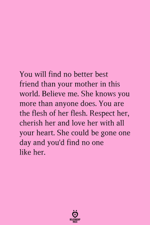 she knows: You will find no better best  friend than your mother in this  world. Believe me. She knows you  more than anyone does. You are  the flesh of her flesh. Respect her  cherish her and love her with all  your heart. She could be gone one  day and you'd find no one  like her.  RELATICNGH