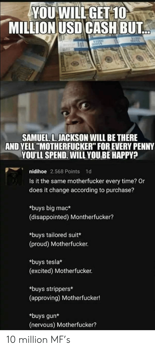 "bots: YOU WILL GET 10  MILLION USD CASH BUT  bots  SAMUEL. L. JACKSON WILL BE THERE  AND YELL ""MOTHERFUCKER"" FOR EVERY PENNY  YOU'LL SPEND. WILL YOUBE HAPPY?  nidihoe 2.568 Points  1d  Is it the same motherfucker every time? Or  does it change according to purchase?  *buys big mac*  (disappointed) Montherfucker?  *buys tailored suit*  (proud) Motherfucker.  *buys tesla*  (excited) Motherfucker.  *buys strippers*  (approving) Motherfucker!  *buys gun*  