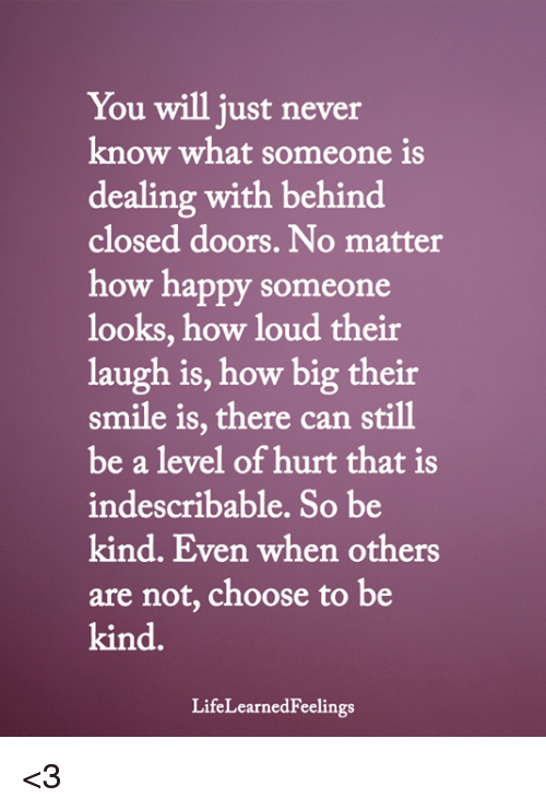 Memes, Happy, and Smile: You will just never  know what someone is  dealing with behind  closed doors. No matter  how happy someone  looks, how loud their  laugh is, how big their  smile is, there can still  be a level of hurt that is  indescribable. So be  kind. Even when others  are not, choose to be  kind.  LifeLearnedFeelings <3