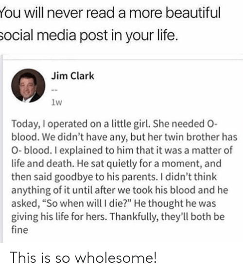 """Beautiful, Life, and Parents: You will never read a more beautiful  social media post in your life.  Jim Clark  1w  Today, I operated on a little girl. She needed O-  blood. We didn't have any, but her twin brother has  O-blood. I explained to him that it was a matter of  life and death. He sat quietly for a moment, and  then said goodbye to his parents. I didn't think  anything of it until after we took his blood and he  asked, """"So when will I die?"""" He thought he was  giving his life for hers. Thankfully, they'll both be  fine This is so wholesome!"""