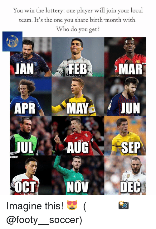 Lottery, Memes, and Soccer: You win the lottery: one player will join your local  team. It's the one you share birth-month with  Who do you get?  FM  eS  APRÀ 、.MAYA ii JUN  UAUG SEP  SOCCER  OCTNOV DEC Imagine this! 😻 ⠀⠀⠀⠀⠀⠀⠀⠀⠀⠀⠀ (📸 @footy__soccer)