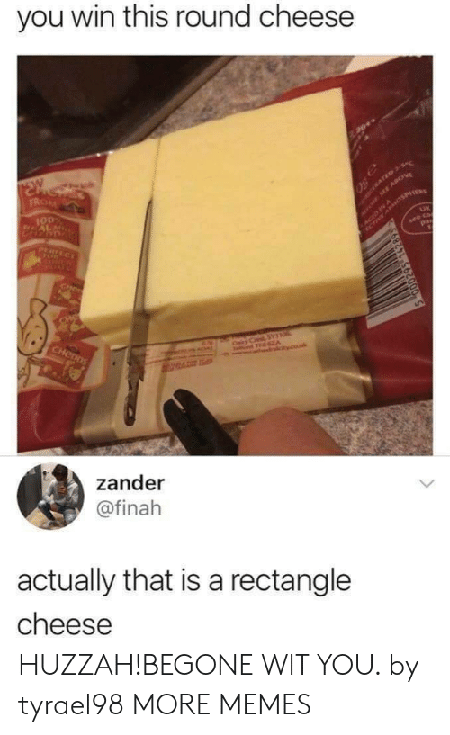 T A: you win this round cheese  SW  FROM  aro SEE APOV  SACED INosPHER  100  CERATED 3-S  PERFECT  see co  pa  NCR  CIN  CHe  CHenDS  Cairy C SYTO  T A  couk  zander  @finah  actually that is a rectangle  cheese HUZZAH!BEGONE WIT YOU. by tyrael98 MORE MEMES