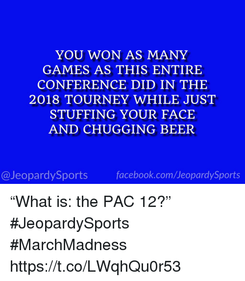 """pac: YOU WON AS MANY  GAMES AS THIS ENTIRE  CONFERENCE DID IN THE  2018 TOURNEY WHILE JUST  STUFFING YOUR FACE  AND CHUGGING BEER  @JeopardySportsfacebook.com/JeopardySports """"What is: the PAC 12?"""" #JeopardySports #MarchMadness https://t.co/LWqhQu0r53"""