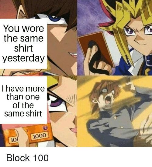 Block 100: You wore  the same  shirt  yesterday  I have more  than one  of the  same shirt  10 1000 Block 100