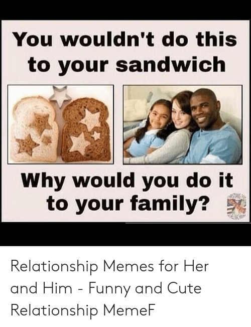 Cute, Family, and Funny: You wouldn't do this  to your sandwich  Why would you do it  to your family? Relationship Memes for Her and Him - Funny and Cute Relationship MemeF