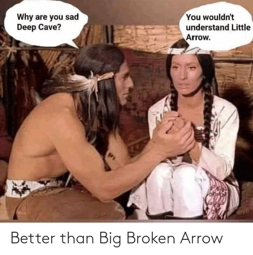 Wouldnt: You wouldn't  Why are you sad  Deep Cave?  understand Little  Arrow. Better than Big Broken Arrow