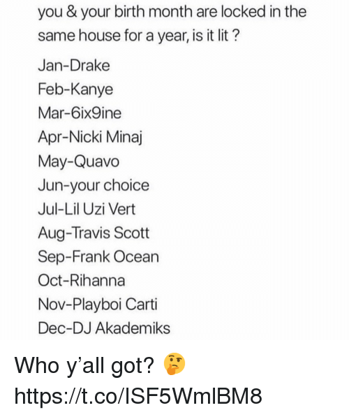 nicki: you & your birth month are locked in the  same house for a year, is it lit?  Jan-Drake  Feb-Kanye  Mar-6ix9ine  Apr-Nicki Minaj  May-Quavo  Jun-your choice  Jul-Lil Uzi Vert  Aug-Travis Scott  Sep-Frank Ocean  Oct-Rihanna  Nov-Playboi Carti  Dec-DJ Akademiks Who y'all got? 🤔 https://t.co/ISF5WmlBM8
