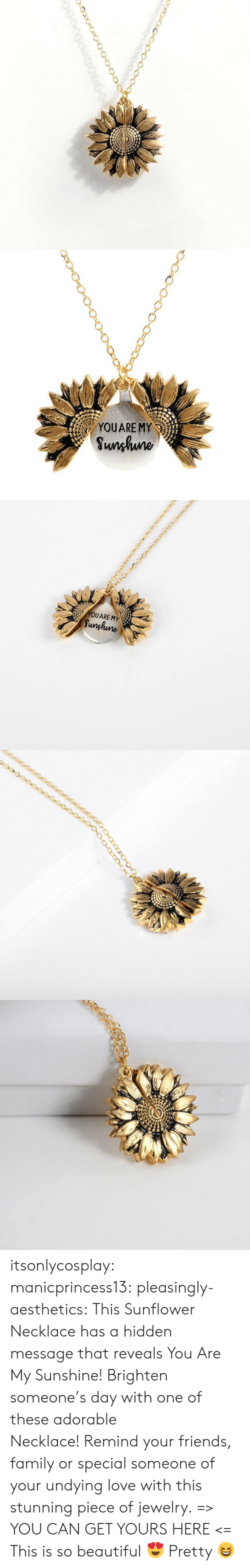 Beautiful, Family, and Friends: YOUARE MY  Sunhuno   YOUARE MY  Sunghune itsonlycosplay: manicprincess13:  pleasingly-aesthetics:  This Sunflower Necklace has a hidden message that reveals You Are My Sunshine! Brighten someone's day with one of these adorable Necklace! Remind your friends, family or special someone of your undying love with this stunning piece of jewelry. => YOU CAN GET YOURS HERE <=   This is so beautiful 😍    Pretty 😆