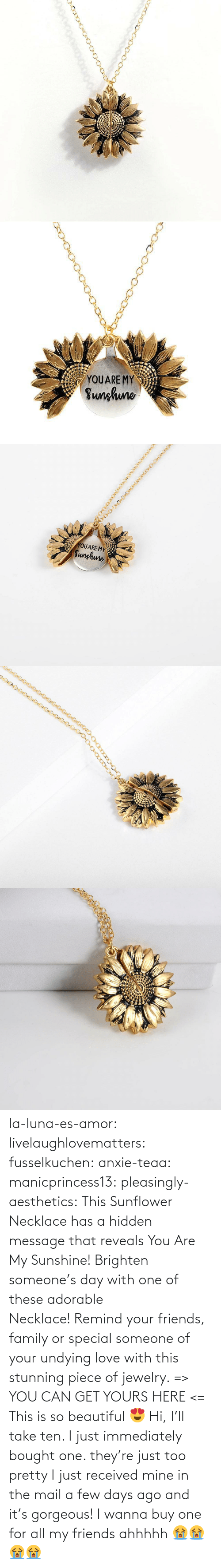 Gorgeous: YOUARE MY  Sunhuno   YOUARE MY  Sunghune la-luna-es-amor:  livelaughlovematters: fusselkuchen:  anxie-teaa:   manicprincess13:   pleasingly-aesthetics:  This Sunflower Necklace has a hidden message that reveals You Are My Sunshine! Brighten someone's day with one of these adorable Necklace! Remind your friends, family or special someone of your undying love with this stunning piece of jewelry. => YOU CAN GET YOURS HERE <=   This is so beautiful 😍    Hi, I'll take ten.    I just immediately bought one. they're just too pretty   I just received mine in the mail a few days ago and it's gorgeous!   I wanna buy one for all my friends ahhhhh 😭😭😭😭