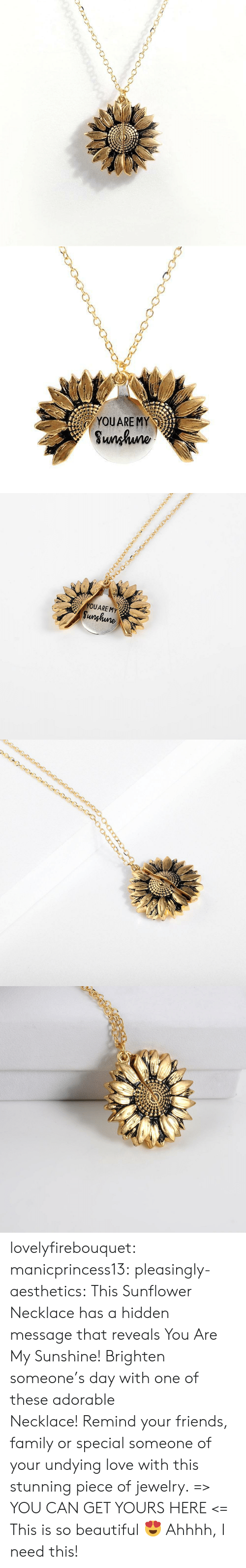 Beautiful, Family, and Friends: YOUARE MY  Sunhuno   YOUARE MY  Sunghune lovelyfirebouquet:  manicprincess13: pleasingly-aesthetics:  This Sunflower Necklace has a hidden message that reveals You Are My Sunshine! Brighten someone's day with one of these adorable Necklace! Remind your friends, family or special someone of your undying love with this stunning piece of jewelry. => YOU CAN GET YOURS HERE <=   This is so beautiful ?   Ahhhh, I need this!