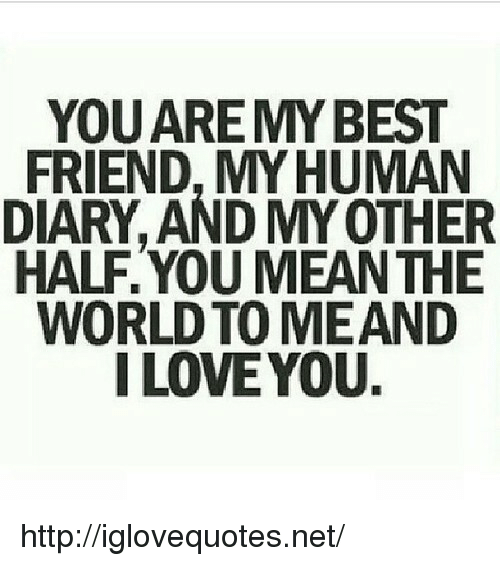 Loveyou: YOUARE MYBEST  FRIEND, MYHUMAN  DIARY, AND MY OTHER  HALF.YOU MEANTHE  WORLD TO MEAND  I LOVEYOU. http://iglovequotes.net/