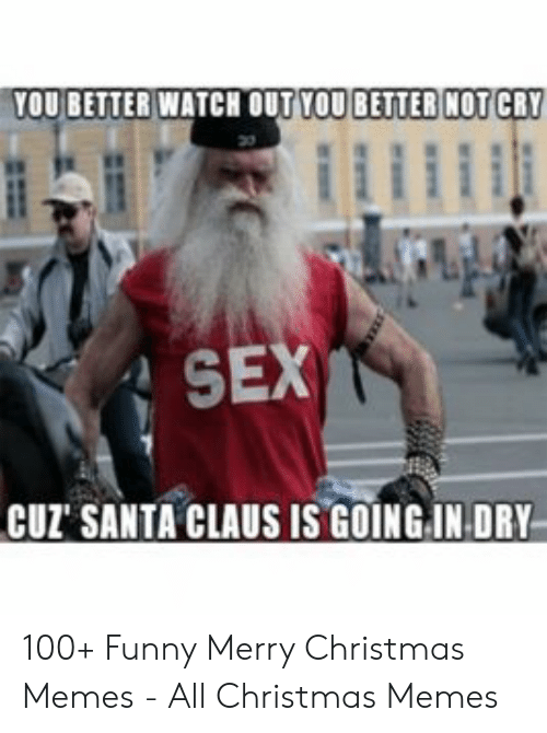 Christmas, Funny, and Memes: YOUBETTERWATCH OUT YOU!BETTER!NOTCRY  SEX  CUZ SANTA CLAUS IS GOINGIN DRY 100+ Funny Merry Christmas Memes - All Christmas Memes