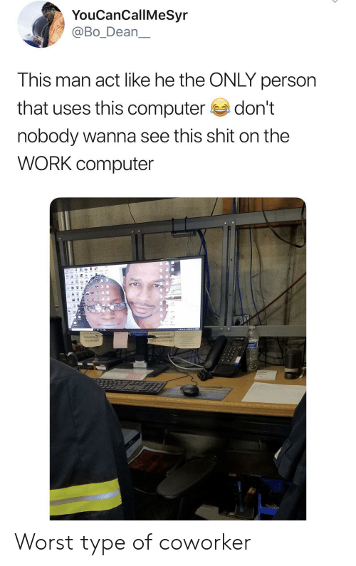 coworker: YouCanCallMeSyr  @Bo_Dean  This man act like he the ONLY person  that uses this computer  don't  nobody wanna see this shit on the  WORK computer  16 Worst type of coworker
