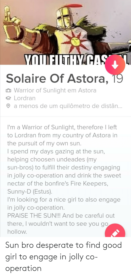 Desperate, Destiny, and Fire: YOUFLTHY CAS  Solaire Of Astora, 19  Ô Warrior of Sunlight em Astora  9 Lordran  O a menos de um quilômetro de distân..  I'm a Warrior of Sunlight, therefore I left  to Lordran from my country of Astora in  the pursuit of my own sun.  I spend my days gazing at the sun,  helping choosen undeades (my  sun-bros) to fulfill their destiny engaging  in jolly co-operation and drink the sweet  nectar of the bonfire's Fire Keepers,  Sunny-D (Estus).  I'm looking for a nice girl to also engage  in jolly co-operation.  PRAISE THE SUN!!! And be careful out  there, I wouldn't want to see you go  hollow. Sun bro desperate to find good girl to engage in jolly co-operation
