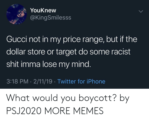 Dollar Store: YouKnew  @KingSmilesss  Gucci not in my price range, but if the  dollar store or target do some racist  shit imma lose my mind.  3:18 PM.2/11/19 Twitter for iPhone What would you boycott? by PSJ2020 MORE MEMES