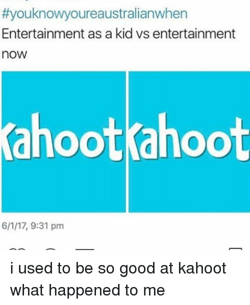 Kid Vs:  #youknowyoureaustralianwhen  Entertainment as a kid vs entertainment  now  Yahootahoot  6/1/17, 9:31 pm i used to be so good at kahoot what happened to me