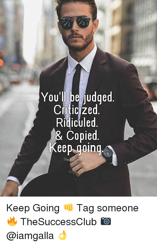ridiculed: You'll be iudged  Criticized  Ridiculed  & Copied.  Keep.going  The Keep Going 👊 Tag someone 🔥 TheSuccessClub 📷 @iamgalla 👌