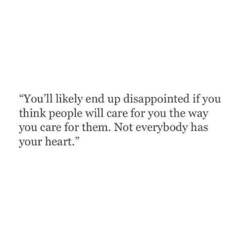 "Disappointed: ""You'll likely end up disappointed if you  think people will care for you the way  you care for them. Not everybody has  your heart."""