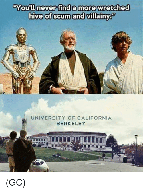 Memes, California, and Never: You'll never find a more wretched  hive of scum and villainy  廚  UNIVERSITY OF CALIFORNIA  BERKELEY (GC)