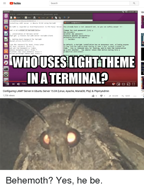 behemoth: Youlube  Search  a,  Up  nstalling LANP S ver in Ubuntu 15.04 using Par La  arLacD La regarded as Good RepLacerent to Old Pysq Server  Lready have root passvord set, sa you can safely arsver  ge the rost password? [n] y  Passhord spcatet successfully  loading pririlese tables  apt-get -y tnstall neriadb-server rarlatb-cltent  Setting Root Password for Martace  nysqt serure installation  Success t  ype the a55ord for ReotI Fress inter  r defeult, a Herlaou tnstallatien hes an nosynous user, aiming anyone  e hts 1s intenced onty tor testig, and to rake the Lestallation  bit sncother. You should reneve then before moving into a  Reload privllege Tables No:PresSY  WHO USES IGHTTHEME  IN A TERMINALP  II  735/  Configuring LAMP Server in Ubuntu Server 15.04 (Linux, Apache, MariaDB, Php) & PhpmyAdmin  1,236 views Behemoth? Yes, he be.