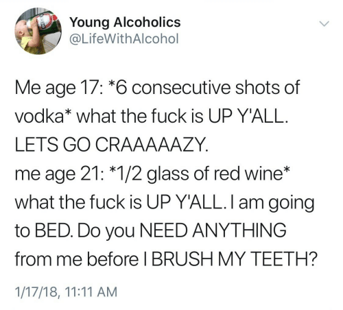 brush: Young Alcoholics  @LifeWithAlcohol  Me age 17: *6 consecutive shots of  vodka* what the fuck is UP Y'ALL.  LETS GO CRAAAAAZY  me age 21: *1/2 glass of red wine*  what the fuck is UP Y'ALL. I am going  to BED. Do you NEED ANYTHING  before I BRUSH MY TEETH?  1/17/18, 11:11 AM