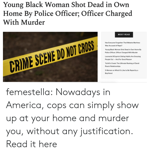 America, Crime, and Dating: Young Black Woman Shot Dead in Own  Home By Police Officer; Officer Charged  With Murder  MOST READ  Has Everyone Forgotten That Melanie Martinez  Was Accused f Rape?  Young Black Woman Shot Dead in Own Home By  Police Officer; Officer Charged With Murder  Leonardo DiCaprio's Dating Habits Are Grossing  And For Good Reason  People Out  CRIME SCENE DO NOT CROSS  'Schitt's Creek: The Ultimate Ranking of David  Rose's Relationships  5 Women on What It's Like to Be Raped by a  Boyfriend femestella: Nowadays in America, cops can simply show up at your home and murder you, without any justification. Read it here