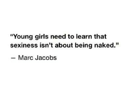 """young girls: """"Young girls need to learn that  sexiness isn't about being naked.""""  -Marc Jacobs"""