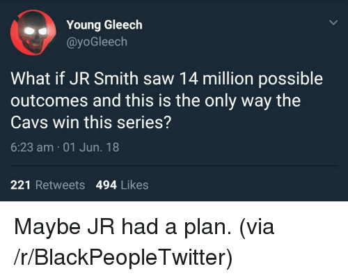 Blackpeopletwitter, Cavs, and J.R. Smith: Young Gleech  @yoGleech  What if JR Smith saw 14 million possible  outcomes and this is the only way the  Cavs win this series?  6:23 am 01 Jun. 18  221 Retweets 494 Likes <p>Maybe JR had a plan. (via /r/BlackPeopleTwitter)</p>
