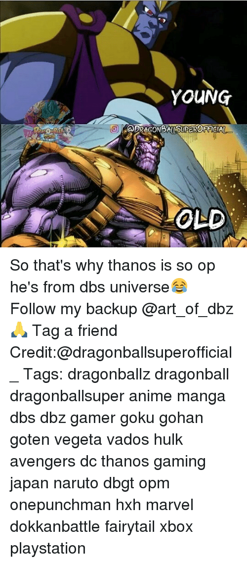 Anime, Dragonball, and Gohan: YOUNG  OLD So that's why thanos is so op he's from dbs universe😂 Follow my backup @art_of_dbz🙏 Tag a friend Credit:@dragonballsuperofficial_ Tags: dragonballz dragonball dragonballsuper anime manga dbs dbz gamer goku gohan goten vegeta vados hulk avengers dc thanos gaming japan naruto dbgt opm onepunchman hxh marvel dokkanbattle fairytail xbox playstation