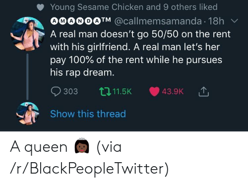 Blackpeopletwitter, Rap, and Queen: Young Sesame Chicken and 9 others liked  OO@OO@TM @callmemsamanda. 18h ﹀  A real man doesn't go 50/50 on the rent  with his girlfriend. A real man let's her  pay 100% of the rent while he pursues  his rap dream  303 t11.5K 43.9K  Show this thread A queen 👸🏿 (via /r/BlackPeopleTwitter)