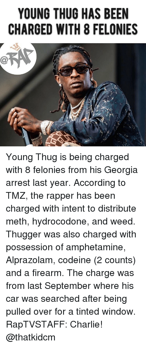 Young Thug: YOUNG THUG HAS BEEN  CHARGED WITH 8 FELONIES Young Thug is being charged with 8 felonies from his Georgia arrest last year. According to TMZ, the rapper has been charged with intent to distribute meth, hydrocodone, and weed. Thugger was also charged with possession of amphetamine, Alprazolam, codeine (2 counts) and a firearm. The charge was from last September where his car was searched after being pulled over for a tinted window. RapTVSTAFF: Charlie! @thatkidcm