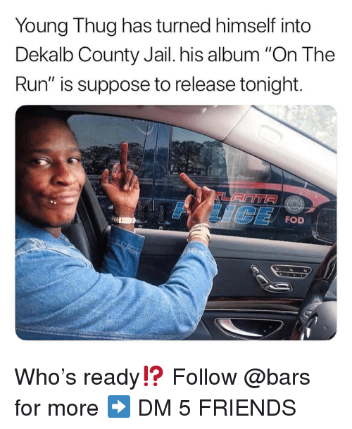 "Young Thug: Young Thug has turned himself into  Dekalb County Jail. his album ""On The  Run"" is suppose to release tonight  FOD Who's ready⁉️ Follow @bars for more ➡️ DM 5 FRIENDS"