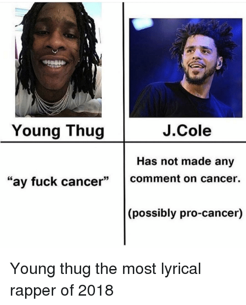 """Funny, J. Cole, and Thug: Young Thug  J.Cole  Has not made any  """"ay fuck cancer comment on cancer  (possibly pro-cancer) Young thug the most lyrical rapper of 2018"""