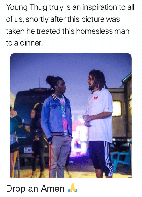 Funny, Taken, and Thug: Young Thug truly is an inspiration to all  of us, shortly after this picture was  taken he treated this homesless man  to a dinner. Drop an Amen 🙏