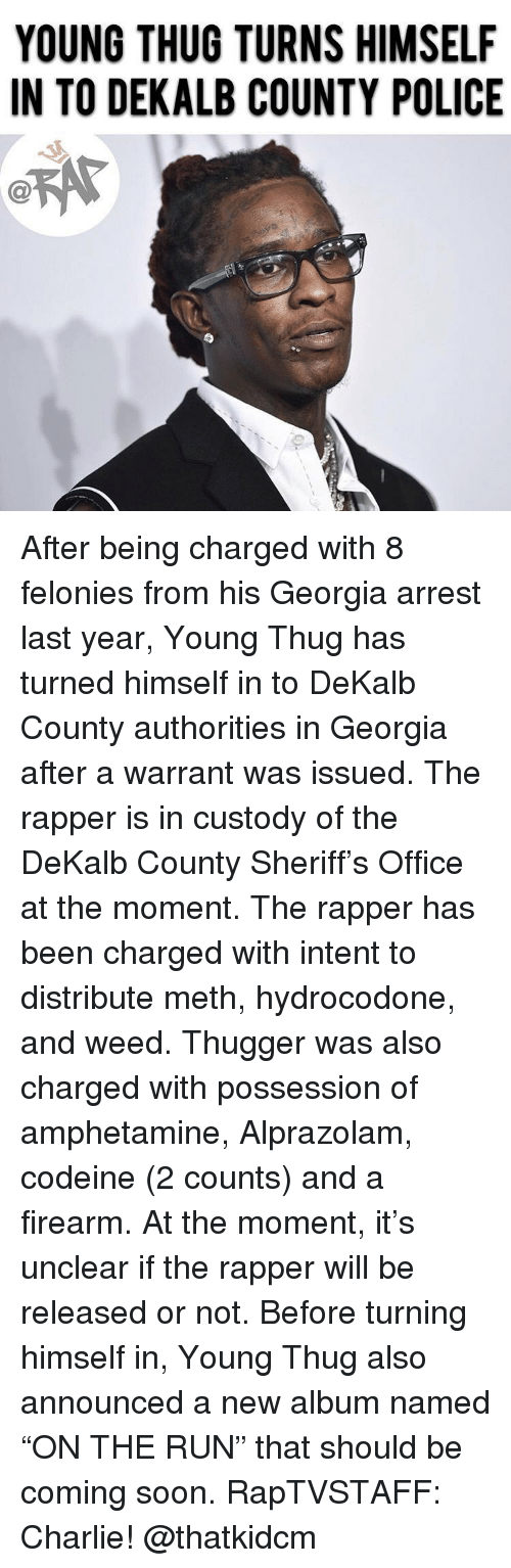 "Young Thug: YOUNG THUG TURNS HIMSELF  IN TO DEKALB COUNTY POLICE  C@ After being charged with 8 felonies from his Georgia arrest last year, Young Thug has turned himself in to DeKalb County authorities in Georgia after a warrant was issued. The rapper is in custody of the DeKalb County Sheriff's Office at the moment. The rapper has been charged with intent to distribute meth, hydrocodone, and weed. Thugger was also charged with possession of amphetamine, Alprazolam, codeine (2 counts) and a firearm. At the moment, it's unclear if the rapper will be released or not. Before turning himself in, Young Thug also announced a new album named ""ON THE RUN"" that should be coming soon. RapTVSTAFF: Charlie! @thatkidcm"