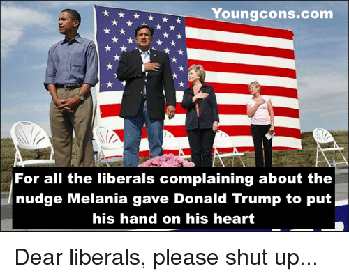 Please Shut Up: Youngcons.com  For all the liberals complaining about the  nudge Melania gave Donald Trump to put  his hand on his heart Dear liberals, please shut up...