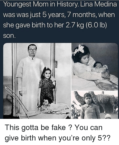 Fake, History, and Dank Memes: Youngest Mom in History. Lina Medina  was was just b years,/ months, when  she gave birth to her 2.7 kg (6.0 lb)  son This gotta be fake ? You can give birth when you're only 5??