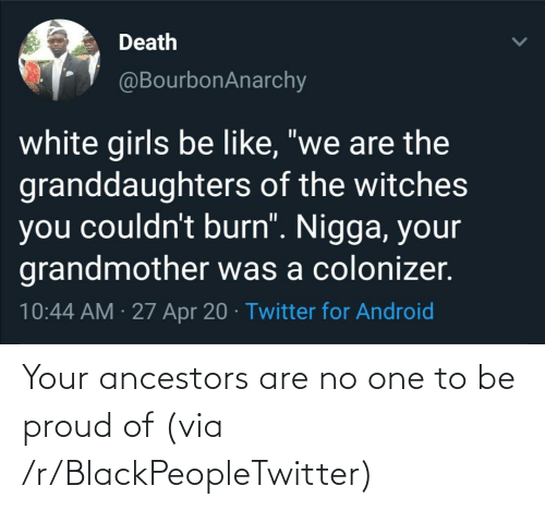 Proud: Your ancestors are no one to be proud of (via /r/BlackPeopleTwitter)