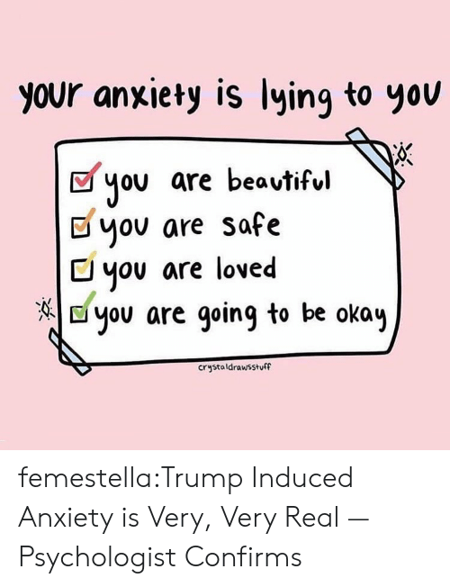 you are loved: your anxiety is lying to yov  you are beavtiful  Dyov are safe  C you are loved  E you are going to be okay  crystaldrawsstuff femestella:Trump Induced Anxiety is Very, Very Real — Psychologist Confirms