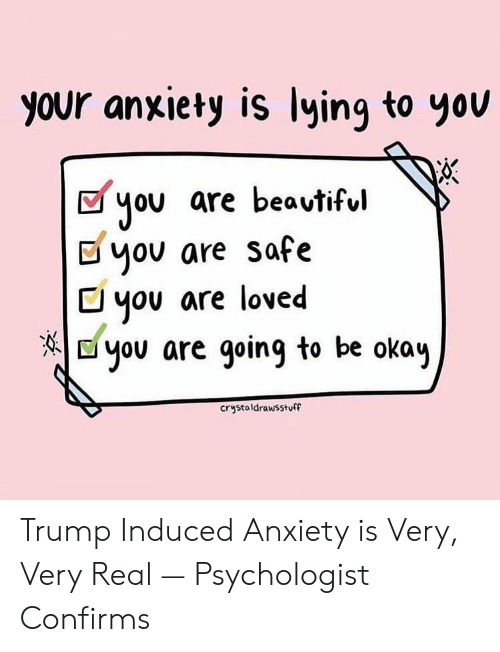 you are loved: your anxiety is lying to yov  you are beavtiful  Dyov are safe  C you are loved  E you are going to be okay  crystaldrawsstuff Trump Induced Anxiety is Very, Very Real — Psychologist Confirms