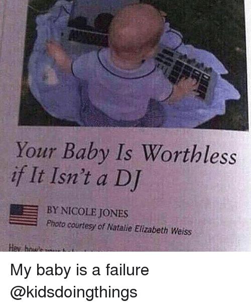 Dank Memes, Failure, and Baby: Your Baby Is Worthless  if It Isn't a DJ  BY NICOLE JONES  Photo courtesy of Natalie Elizabeth Weiss My baby is a failure @kidsdoingthings